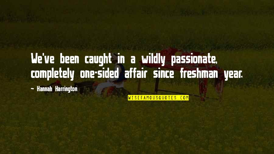 Freshman's Quotes By Hannah Harrington: We've been caught in a wildly passionate, completely