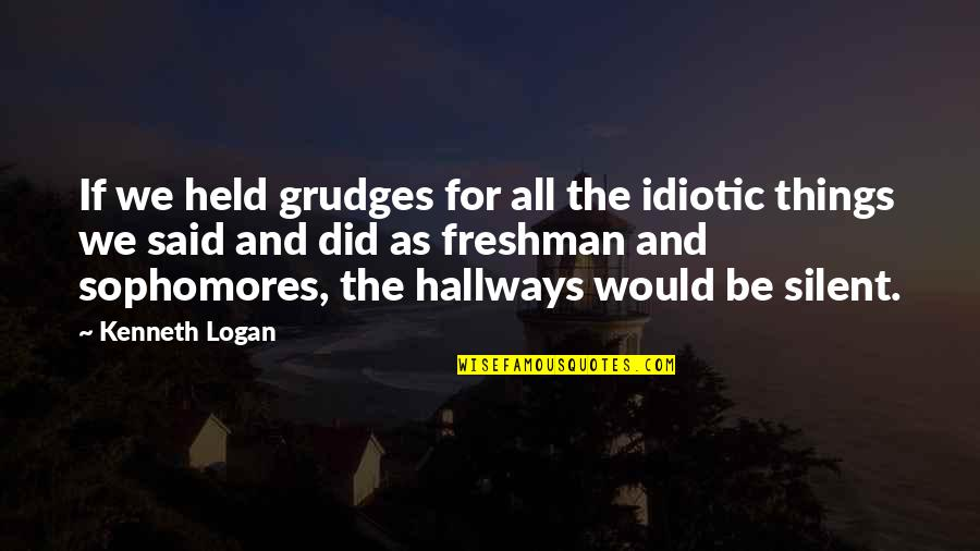 Freshman's Quotes By Kenneth Logan: If we held grudges for all the idiotic