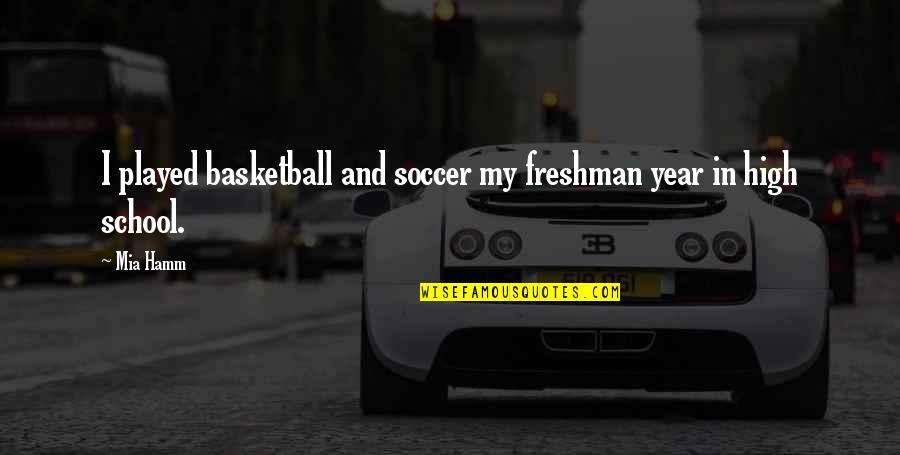 Freshman's Quotes By Mia Hamm: I played basketball and soccer my freshman year