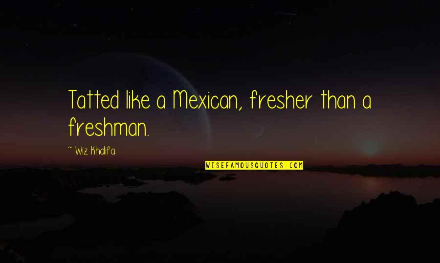 Freshman's Quotes By Wiz Khalifa: Tatted like a Mexican, fresher than a freshman.