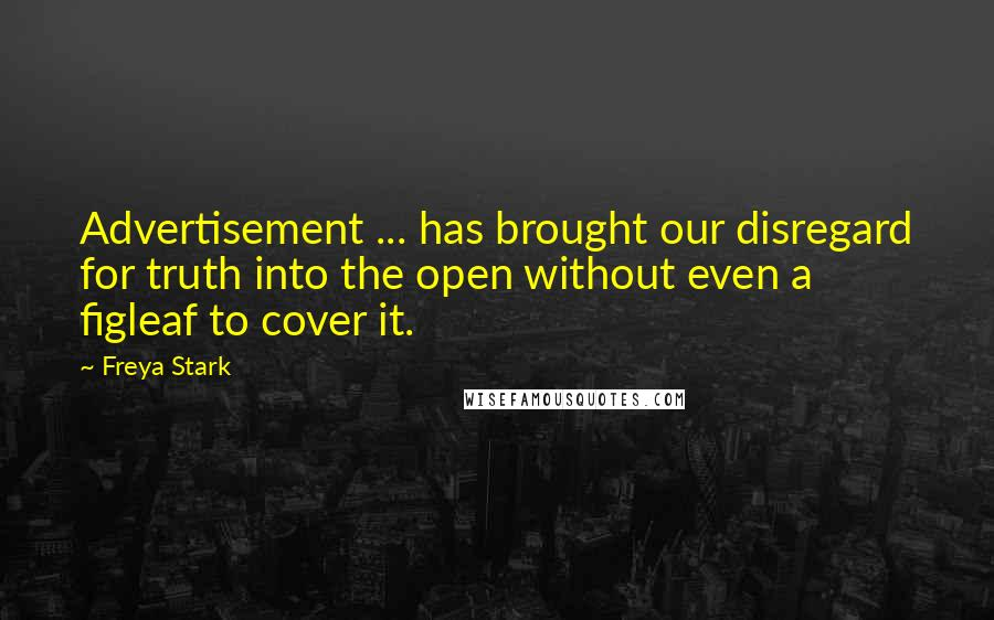 Freya Stark quotes: Advertisement ... has brought our disregard for truth into the open without even a figleaf to cover it.