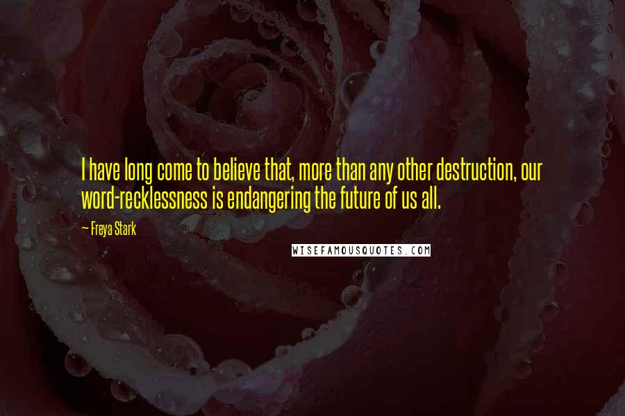 Freya Stark quotes: I have long come to believe that, more than any other destruction, our word-recklessness is endangering the future of us all.