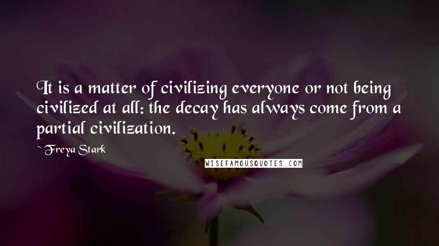 Freya Stark quotes: It is a matter of civilizing everyone or not being civilized at all: the decay has always come from a partial civilization.