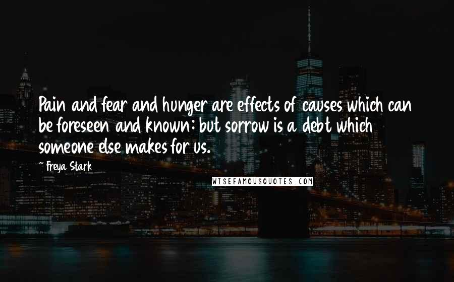 Freya Stark quotes: Pain and fear and hunger are effects of causes which can be foreseen and known: but sorrow is a debt which someone else makes for us.