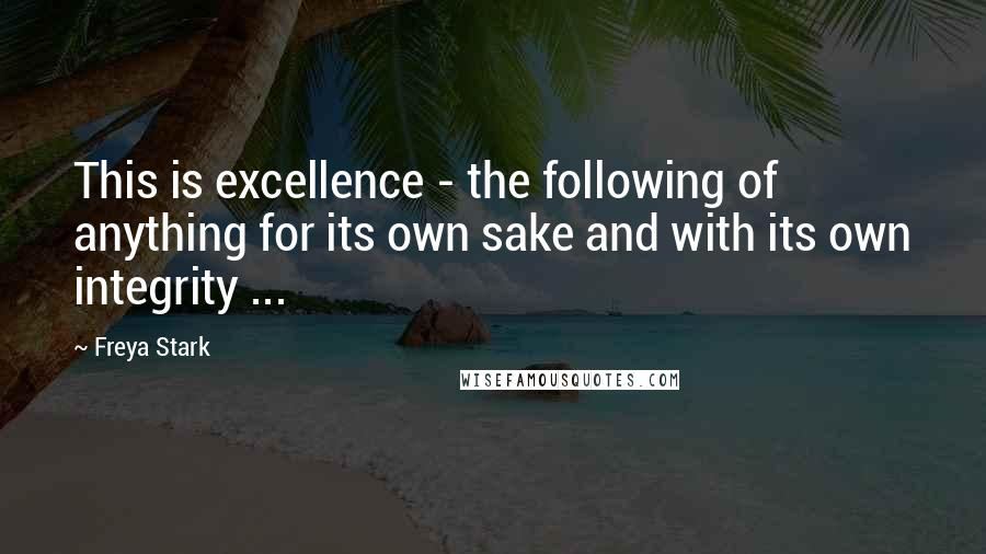 Freya Stark quotes: This is excellence - the following of anything for its own sake and with its own integrity ...