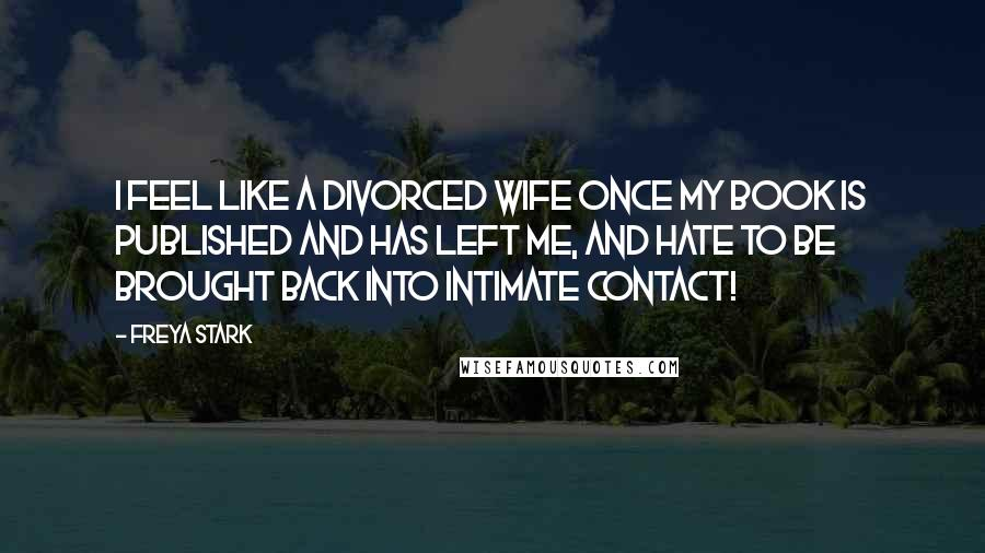 Freya Stark quotes: I feel like a divorced wife once my book is published and has left me, and hate to be brought back into intimate contact!
