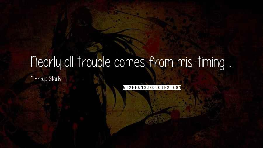 Freya Stark quotes: Nearly all trouble comes from mis-timing ...