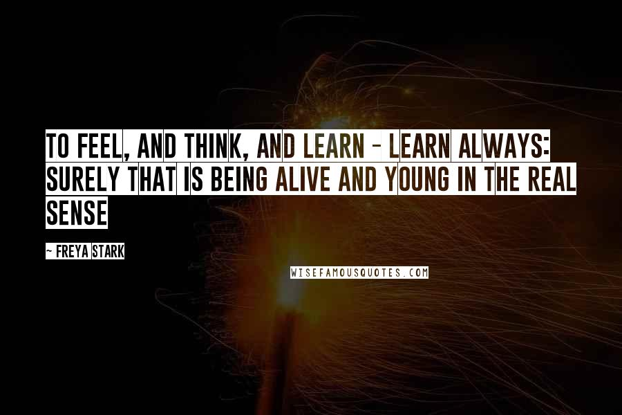Freya Stark quotes: To feel, and think, and learn - learn always: surely that is being alive and young in the real sense