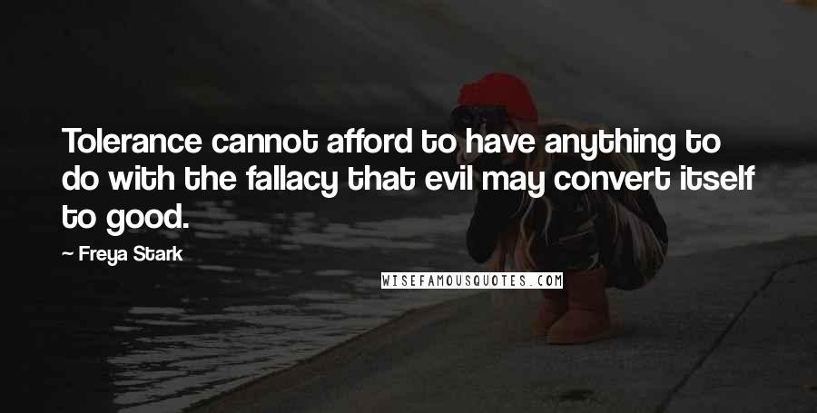 Freya Stark quotes: Tolerance cannot afford to have anything to do with the fallacy that evil may convert itself to good.