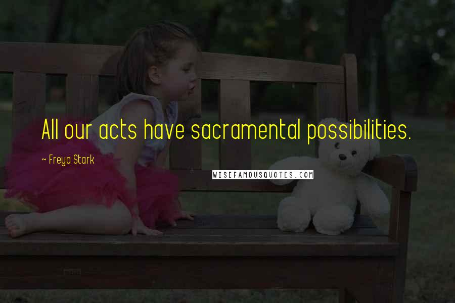 Freya Stark quotes: All our acts have sacramental possibilities.