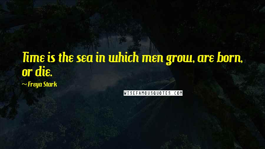 Freya Stark quotes: Time is the sea in which men grow, are born, or die.