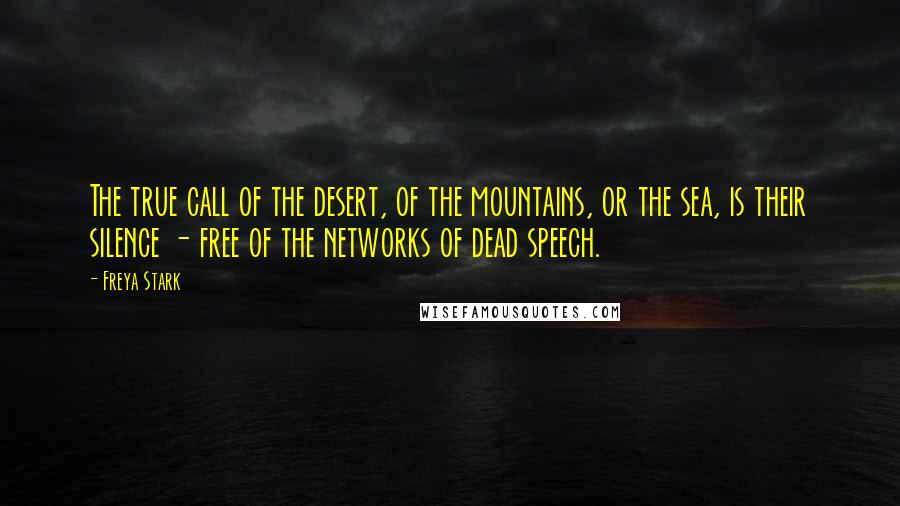 Freya Stark quotes: The true call of the desert, of the mountains, or the sea, is their silence - free of the networks of dead speech.