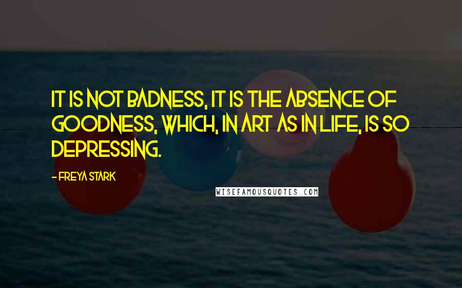 Freya Stark quotes: It is not badness, it is the absence of goodness, which, in Art as in Life, is so depressing.