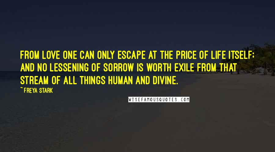 Freya Stark quotes: From love one can only escape at the price of life itself; and no lessening of sorrow is worth exile from that stream of all things human and divine.