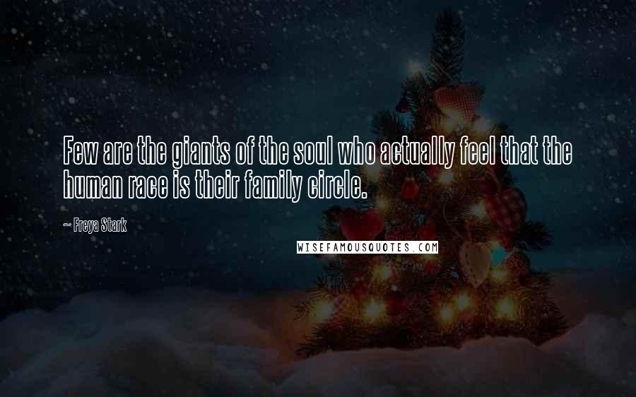Freya Stark quotes: Few are the giants of the soul who actually feel that the human race is their family circle.