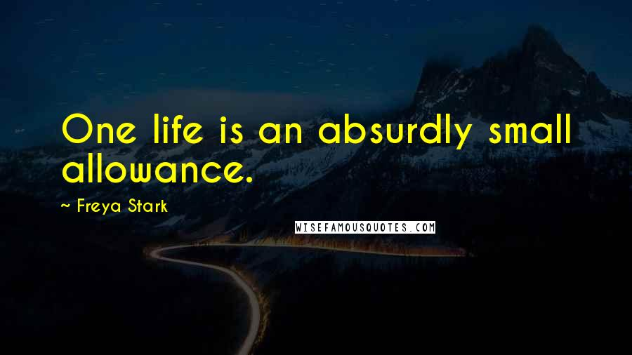 Freya Stark quotes: One life is an absurdly small allowance.