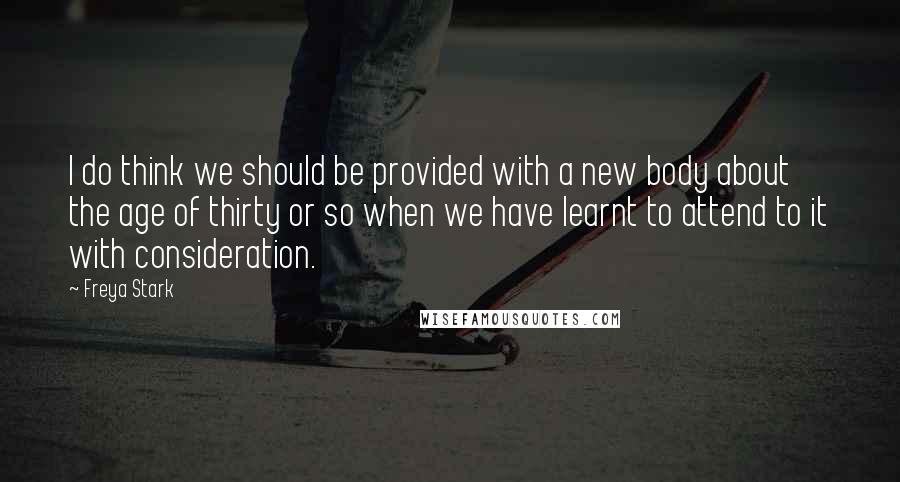 Freya Stark quotes: I do think we should be provided with a new body about the age of thirty or so when we have learnt to attend to it with consideration.