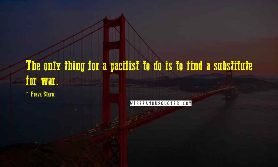 Freya Stark quotes: The only thing for a pacifist to do is to find a substitute for war.