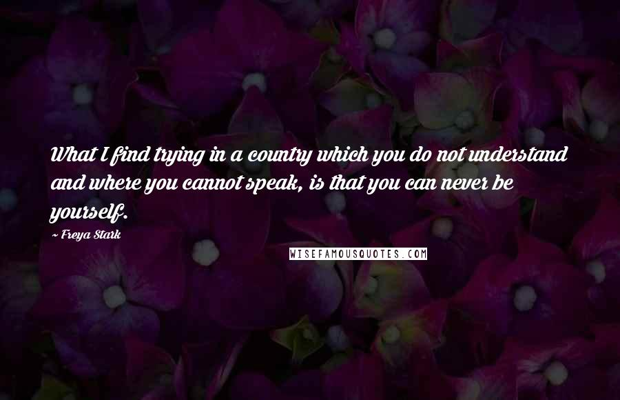 Freya Stark quotes: What I find trying in a country which you do not understand and where you cannot speak, is that you can never be yourself.