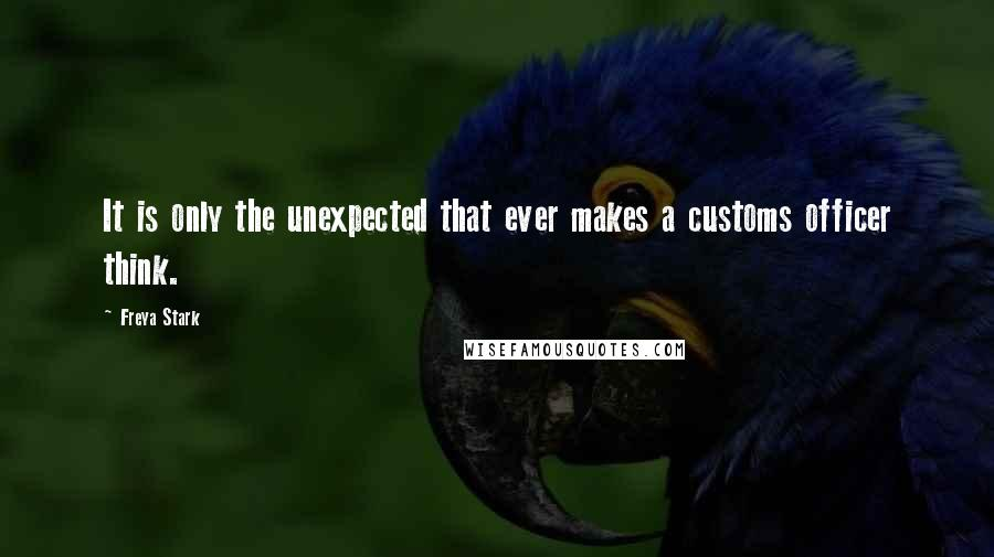 Freya Stark quotes: It is only the unexpected that ever makes a customs officer think.