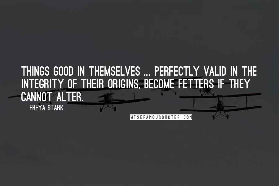 Freya Stark quotes: Things good in themselves ... perfectly valid in the integrity of their origins, become fetters if they cannot alter.