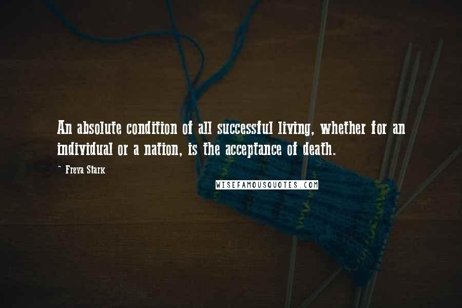 Freya Stark quotes: An absolute condition of all successful living, whether for an individual or a nation, is the acceptance of death.