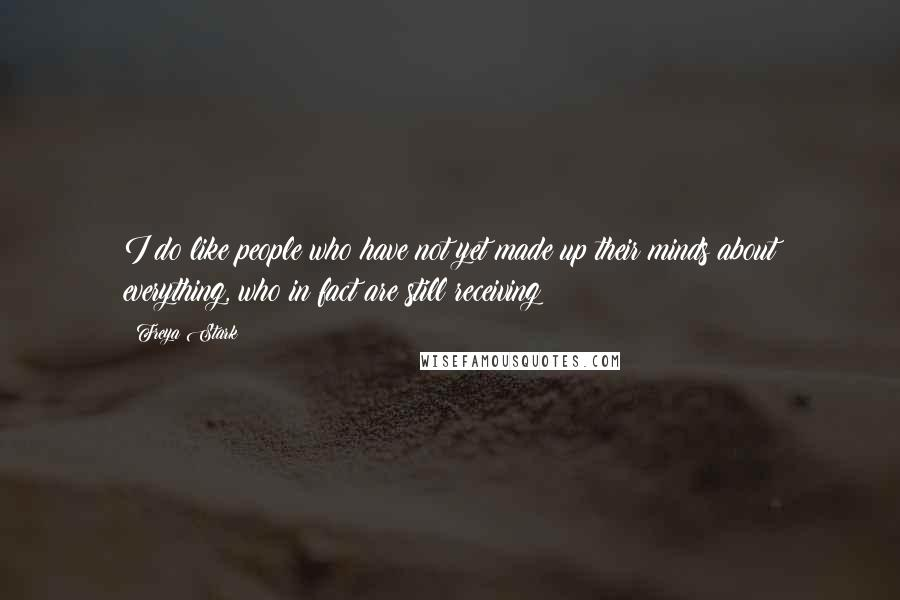 Freya Stark quotes: I do like people who have not yet made up their minds about everything, who in fact are still receiving