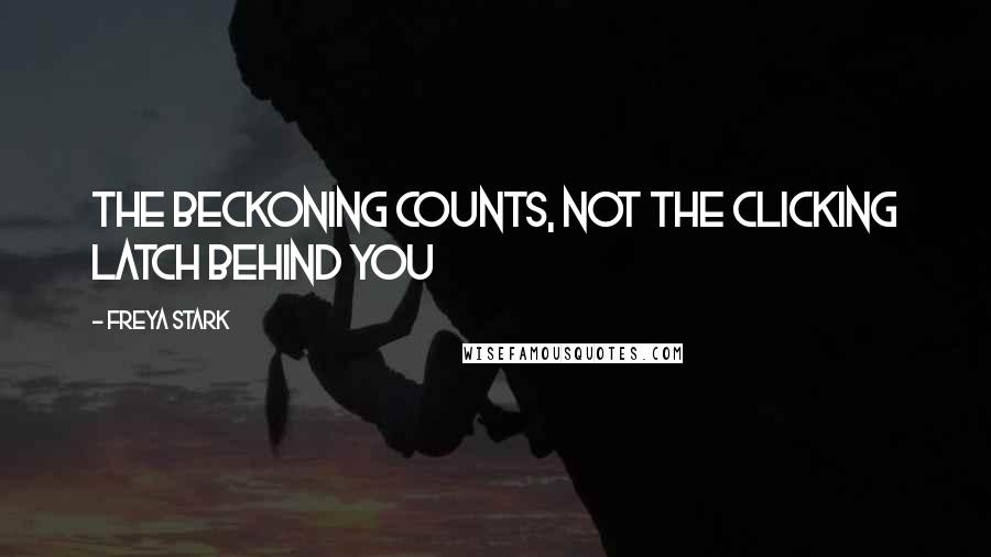 Freya Stark quotes: The beckoning counts, not the clicking latch behind you