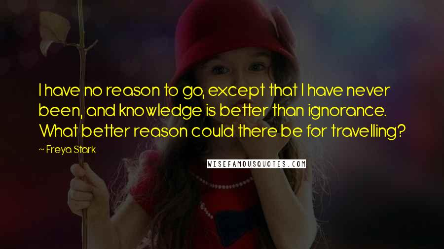 Freya Stark quotes: I have no reason to go, except that I have never been, and knowledge is better than ignorance. What better reason could there be for travelling?