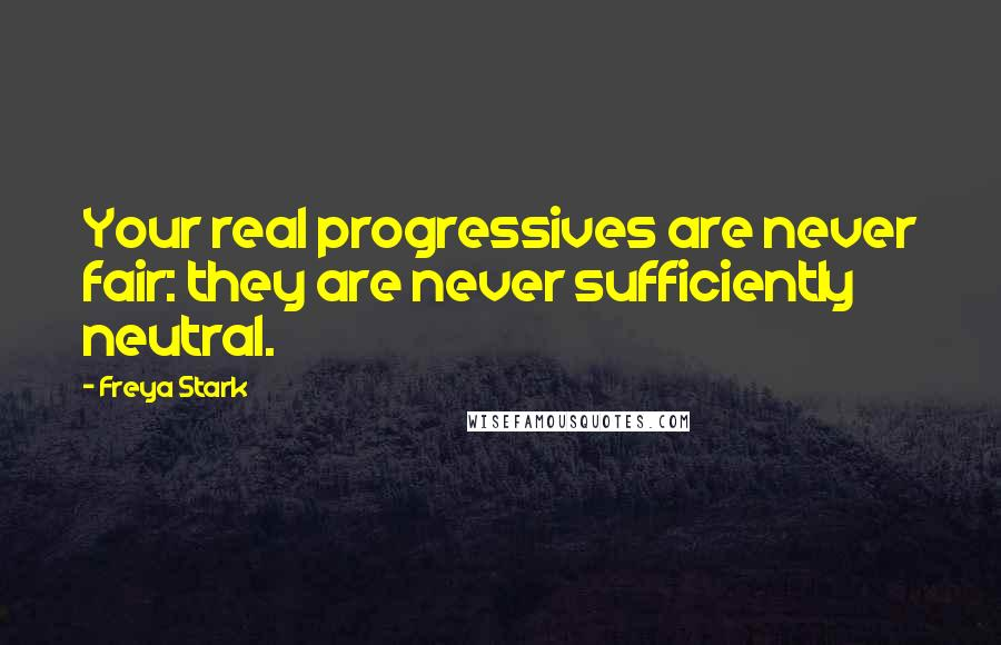 Freya Stark quotes: Your real progressives are never fair: they are never sufficiently neutral.