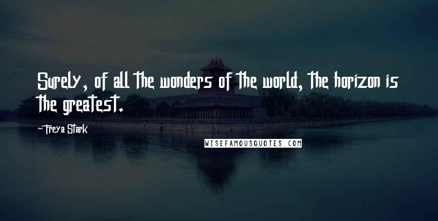 Freya Stark quotes: Surely, of all the wonders of the world, the horizon is the greatest.