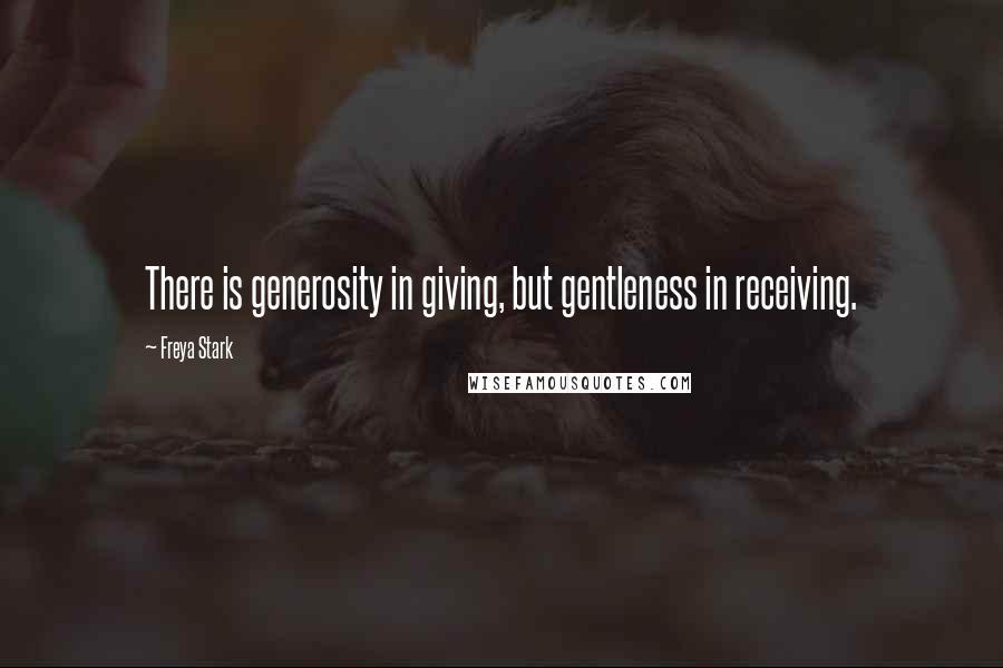 Freya Stark quotes: There is generosity in giving, but gentleness in receiving.
