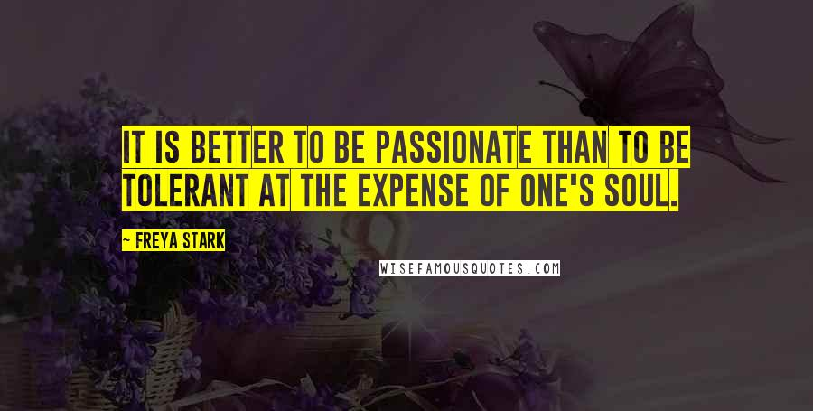 Freya Stark quotes: It is better to be passionate than to be tolerant at the expense of one's soul.