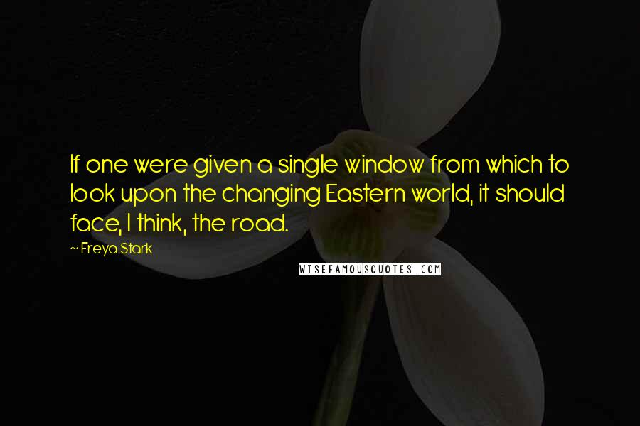 Freya Stark quotes: If one were given a single window from which to look upon the changing Eastern world, it should face, I think, the road.