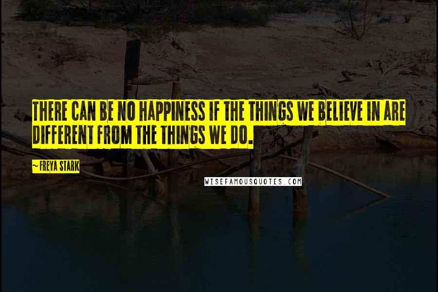 Freya Stark quotes: There can be no happiness if the things we believe in are different from the things we do.