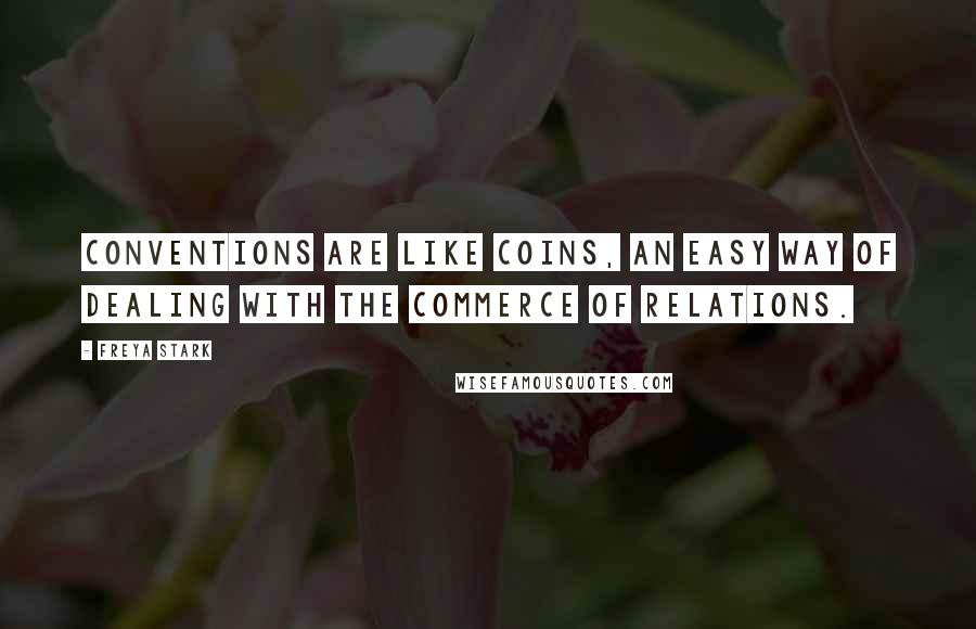 Freya Stark quotes: Conventions are like coins, an easy way of dealing with the commerce of relations.