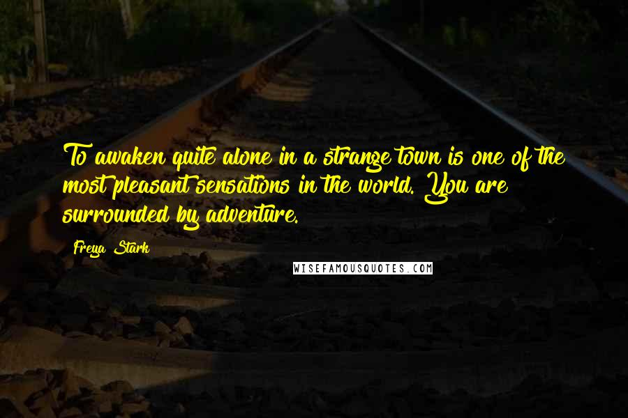 Freya Stark quotes: To awaken quite alone in a strange town is one of the most pleasant sensations in the world. You are surrounded by adventure.