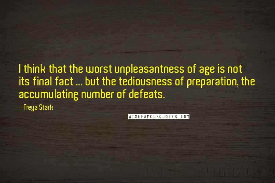 Freya Stark quotes: I think that the worst unpleasantness of age is not its final fact ... but the tediousness of preparation, the accumulating number of defeats.