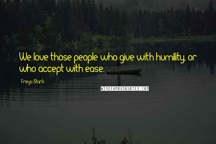 Freya Stark quotes: We love those people who give with humility, or who accept with ease.