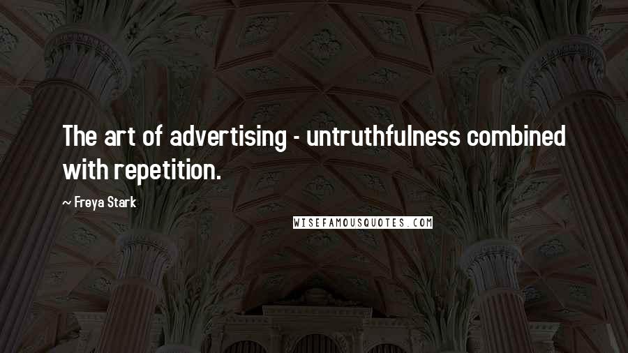 Freya Stark quotes: The art of advertising - untruthfulness combined with repetition.