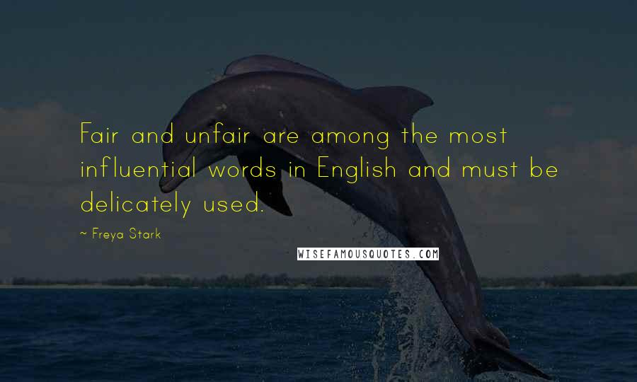 Freya Stark quotes: Fair and unfair are among the most influential words in English and must be delicately used.