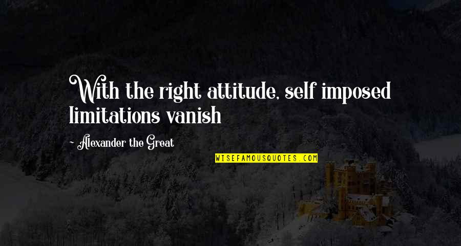 Friday Salah Quotes By Alexander The Great: With the right attitude, self imposed limitations vanish