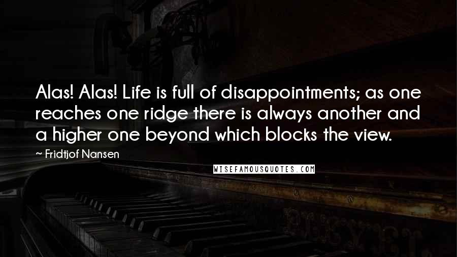 Fridtjof Nansen quotes: Alas! Alas! Life is full of disappointments; as one reaches one ridge there is always another and a higher one beyond which blocks the view.