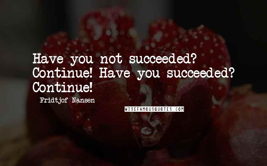 Fridtjof Nansen quotes: Have you not succeeded? Continue! Have you succeeded? Continue!