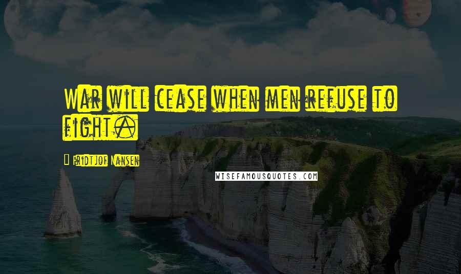 Fridtjof Nansen quotes: War will cease when men refuse to fight.
