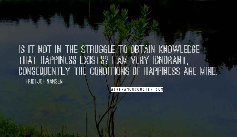 Fridtjof Nansen quotes: Is it not in the struggle to obtain knowledge that happiness exists? I am very ignorant, consequently the conditions of happiness are mine.