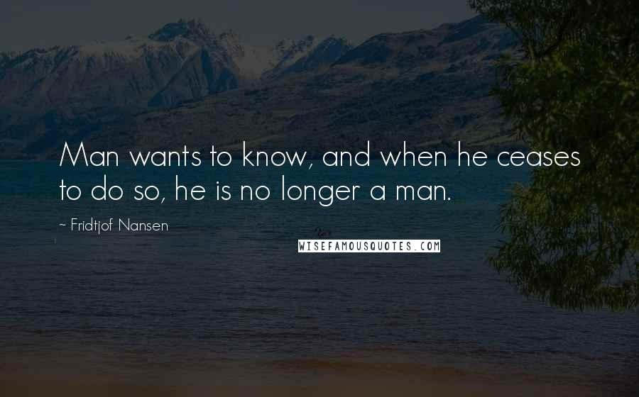 Fridtjof Nansen quotes: Man wants to know, and when he ceases to do so, he is no longer a man.