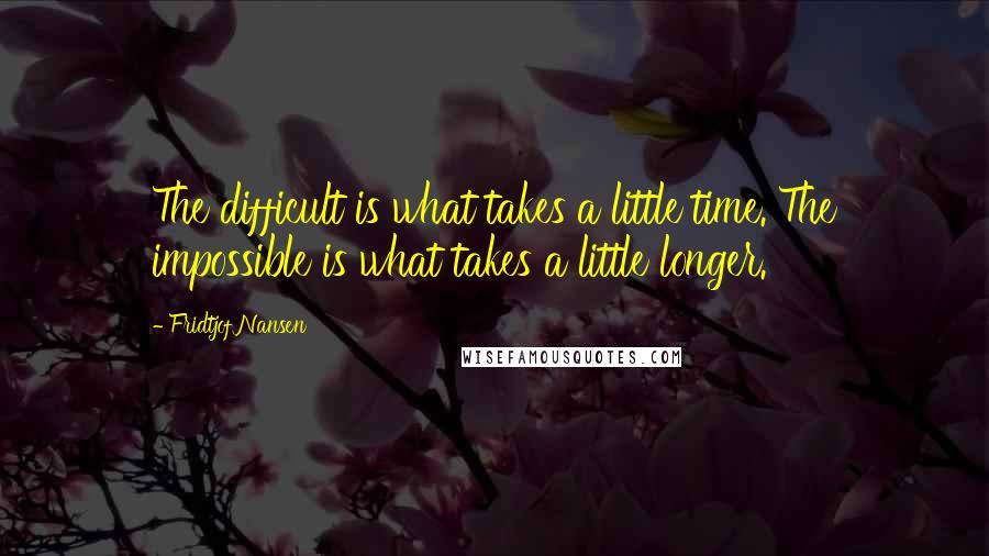 Fridtjof Nansen quotes: The difficult is what takes a little time. The impossible is what takes a little longer.