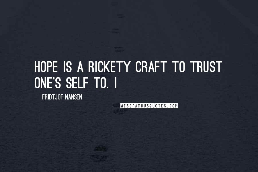 Fridtjof Nansen quotes: Hope is a rickety craft to trust one's self to. I