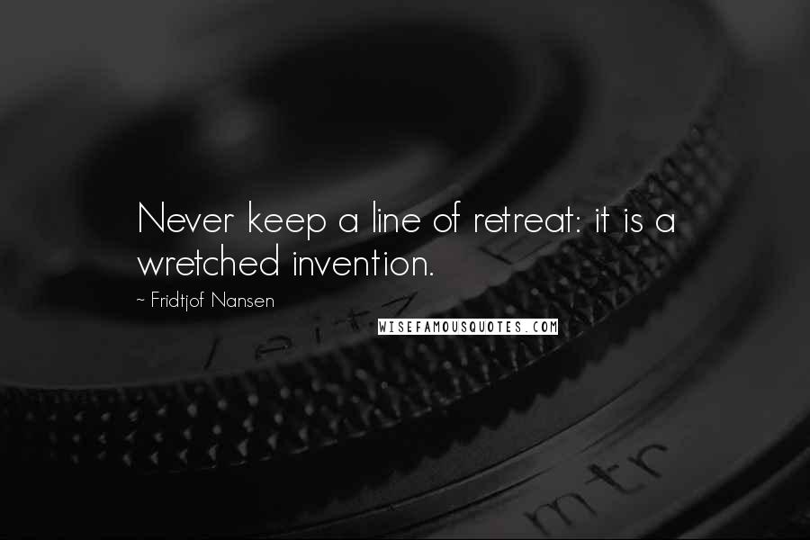 Fridtjof Nansen quotes: Never keep a line of retreat: it is a wretched invention.